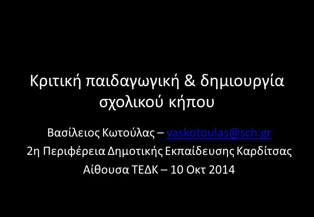 Κριτική παιδαγωγική & δημιουργία σχολικού κήπου Βασίλειος Κωτούλας – vaskotoulas@sch.grvaskotoulas@sch.gr 2η Περιφέρεια Δημοτικής Εκπαίδευσης Καρδίτσας Αίθουσα ΤΕΔΚ – 10 Οκτ 2014