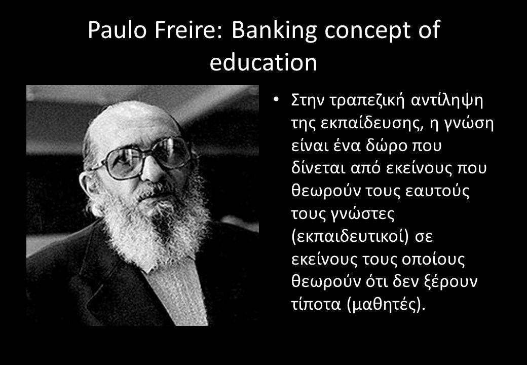 Paulo Freire: Banking concept of education Στην τραπεζική αντίληψη της εκπαίδευσης, η γνώση είναι ένα δώρο που δίνεται από εκείνους που θεωρούν τους εαυτούς τους γνώστες (εκπαιδευτικοί) σε εκείνους τους οποίους θεωρούν ότι δεν ξέρουν τίποτα (μαθητές).