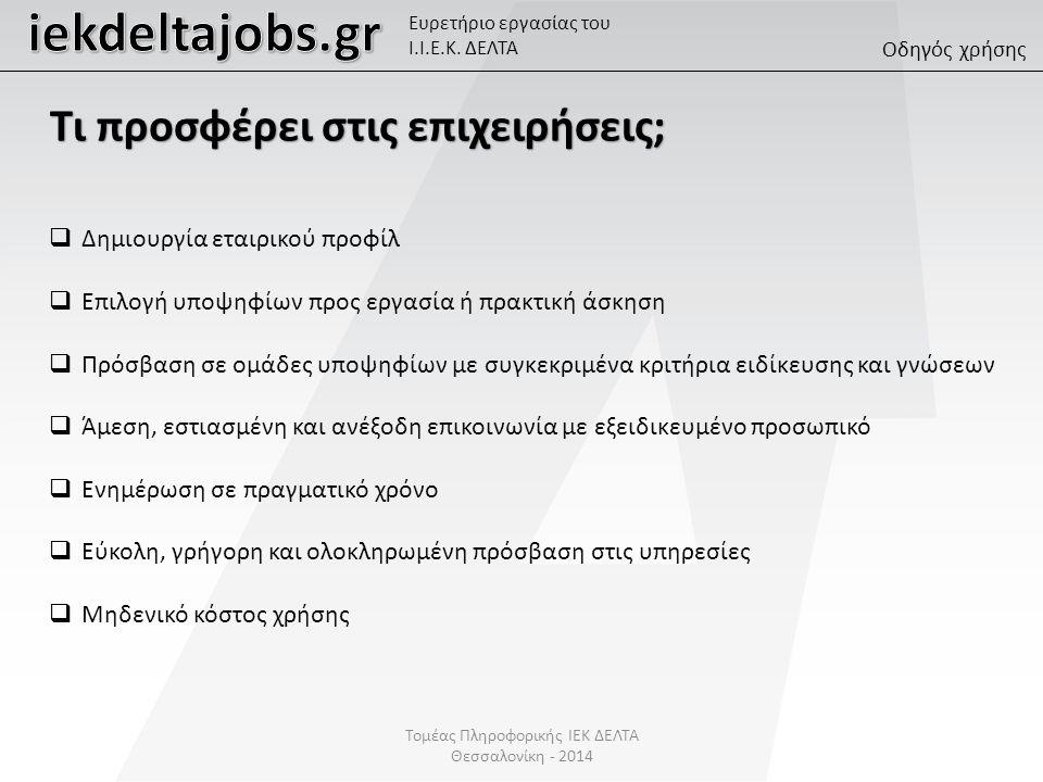 Τομέας Πληροφορικής ΙΕΚ ΔΕΛΤΑ Θεσσαλονίκη - 2014  Δημιουργία εταιρικού προφίλ  Επιλογή υποψηφίων προς εργασία ή πρακτική άσκηση  Πρόσβαση σε ομάδες υποψηφίων με συγκεκριμένα κριτήρια ειδίκευσης και γνώσεων  Άμεση, εστιασμένη και ανέξοδη επικοινωνία με εξειδικευμένο προσωπικό  Ενημέρωση σε πραγματικό χρόνο  Εύκολη, γρήγορη και ολοκληρωμένη πρόσβαση στις υπηρεσίες  Μηδενικό κόστος χρήσης Οδηγός χρήσης Ευρετήριο εργασίας του Ι.Ι.Ε.Κ.