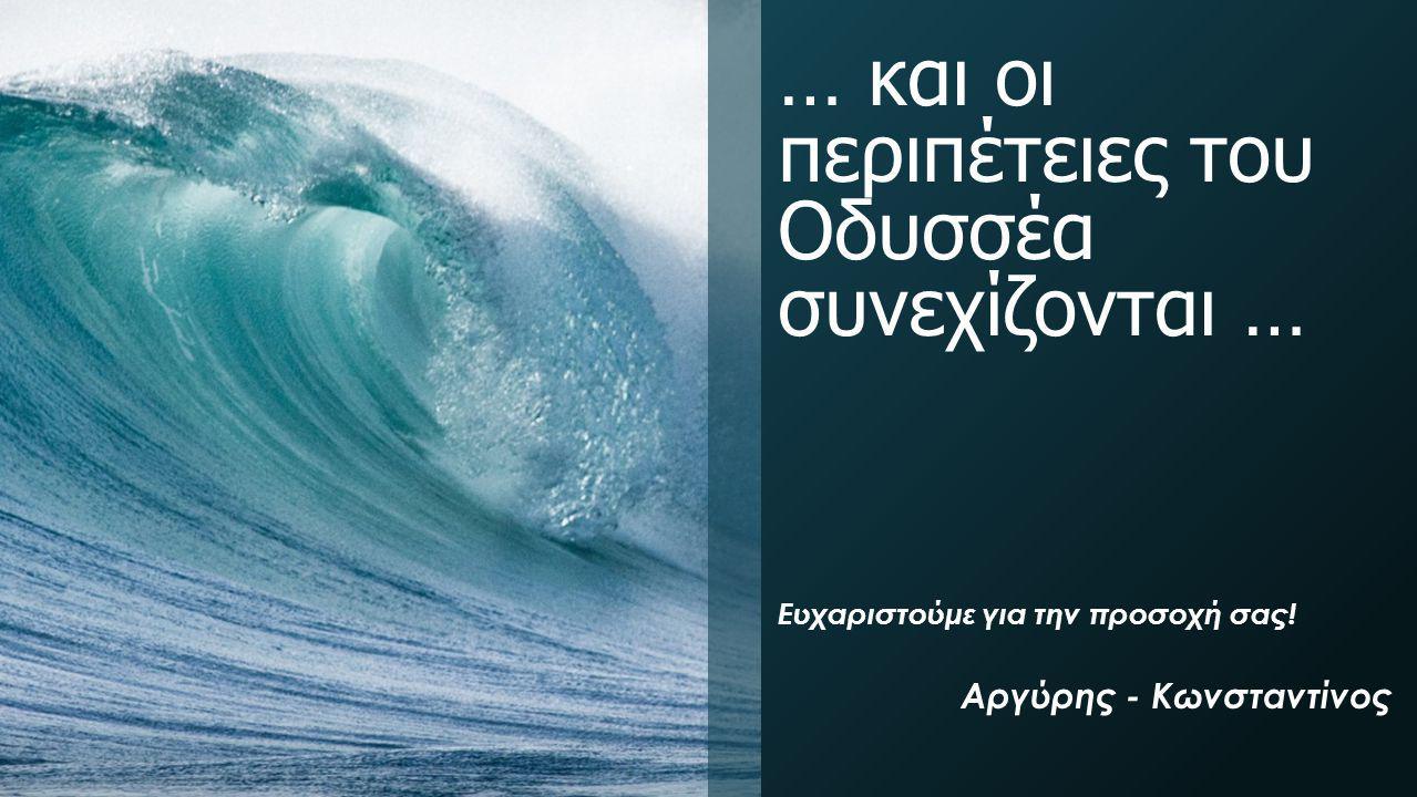 … και οι περιπέτειες του Οδυσσέα συνεχίζονται … Ευχαριστούμε για την προσοχή σας! Αργύρης - Κωνσταντίνος