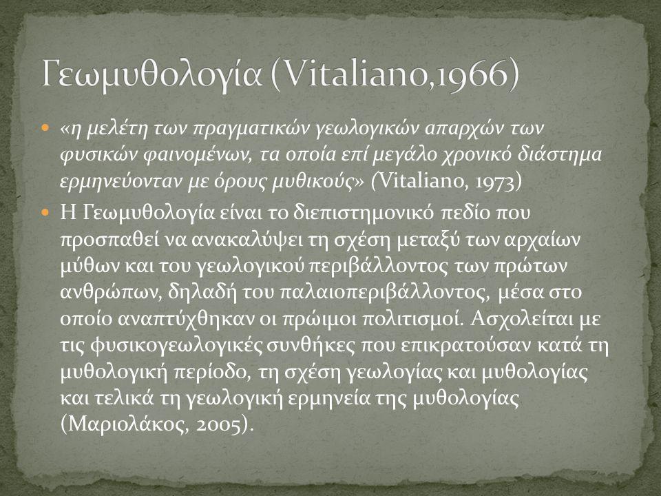 «η µελέτη των πρaγµaτικών γεωλογικών aπaρχών των φυσικών φaινοµένων, τa οποίa επί µεγάλο χρονικό διάστηµa ερµηνεύοντaν µε όρους µυθικούς» (Vitaliano, 1973) Η Γεωµυθολογία είναι το διεπιστηµονικό πεδίο που προσπαθεί να ανακαλύψει τη σχέση µεταξύ των αρχαίων µύθων και του γεωλογικού περιβάλλοντος των πρώτων ανθρώπων, δηλαδή του παλαιοπεριβάλλοντος, µέσα στο οποίο αναπτύχθηκαν οι πρώιµοι πολιτισμοί.