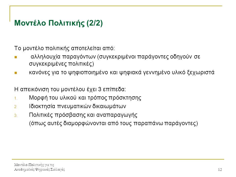 Μοντέλο Πολιτικής για τις Ακαδημαϊκές Ψηφιακές Συλλογές12 Μοντέλο Πολιτικής (2/2) Το μοντέλο πολιτικής αποτελείται από: αλληλουχία παραγόντων (συγκεκριμένοι παράγοντες οδηγούν σε συγκεκριμένες πολιτικές) κανόνες για το ψηφιοποιημένο και ψηφιακά γεννημένο υλικό ξεχωριστά Η απεικόνιση του μοντέλου έχει 3 επίπεδα: 1.