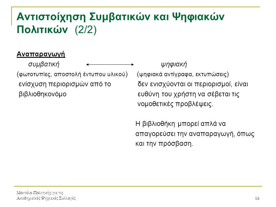 Μοντέλο Πολιτικής για τις Ακαδημαϊκές Ψηφιακές Συλλογές16 Αντιστοίχηση Συμβατικών και Ψηφιακών Πολιτικών (2/2) Αναπαραγωγή συμβατική ψηφιακή ( φωτοτυπίες, αποστολή έντυπου υλικού ) ( ψηφιακά αντίγραφα, εκτυπώσεις ) ενίσχυση περιορισμών από το δεν ενισχύονται οι περιορισμοί, είναι βιβλιοθηκονόμο ευθύνη του χρήστη να σέβεται τις νομοθετικές προβλέψεις.