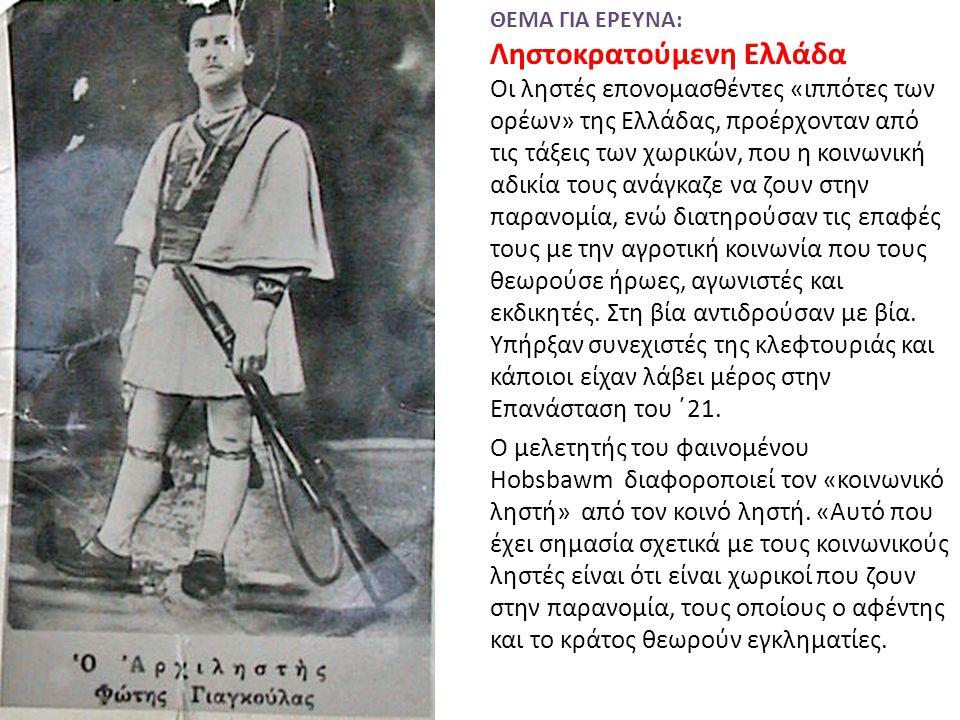 ΘΕΜΑ ΓΙΑ ΕΡΕΥΝΑ: Ληστοκρατούμενη Ελλάδα Οι ληστές επονομασθέντες «ιππότες των ορέων» της Ελλάδας, προέρχονταν από τις τάξεις των χωρικών, που η κοινωνική αδικία τους ανάγκαζε να ζουν στην παρανομία, ενώ διατηρούσαν τις επαφές τους με την αγροτική κοινωνία που τους θεωρούσε ήρωες, αγωνιστές και εκδικητές.