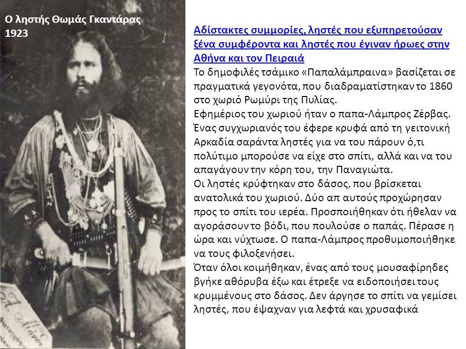O ληστής Θωμάς Γκαντάρας 1923 Αδίστακτες συμμορίες, ληστές που εξυπηρετούσαν ξένα συμφέροντα και ληστές που έγιναν ήρωες στην Αθήνα και τον Πειραιά Το δημοφιλές τσάμικο «Παπαλάμπραινα» βασίζεται σε πραγματικά γεγονότα, που διαδραματίστηκαν το 1860 στο χωριό Ρωμύρι της Πυλίας.