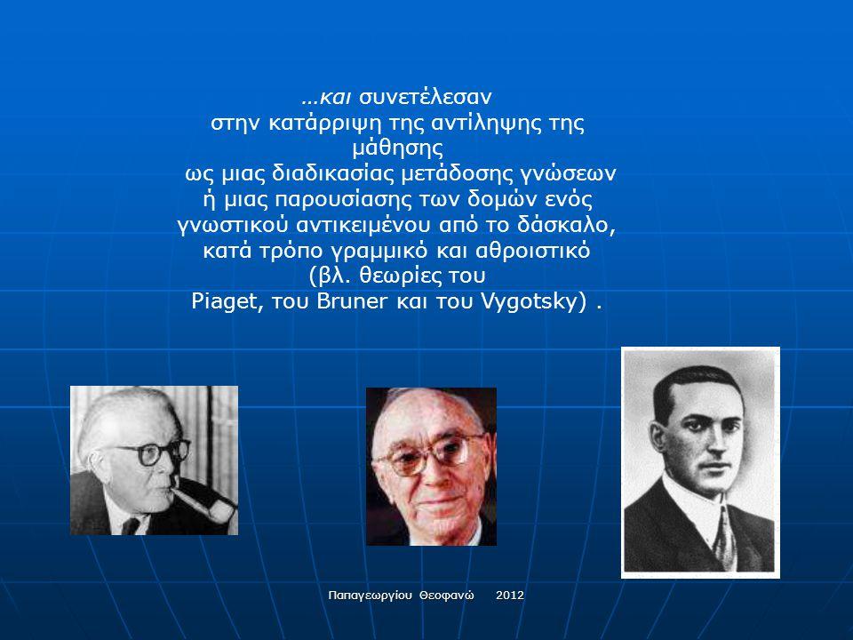 Παπαγεωργίου Θεοφανώ 2012 Οι θεωρίες όμως εκείνες, που συνέβαλαν στη θεώρηση της μάθησης ως μιας υποκειμενικής και ενεργού διαδικασίας «χτισίματος» νοημάτων του αναπτυσσόμενου ατόμου, μέσα από μια αλληλεπίδραση με το περιβάλλον του, είναι αυτές που εισήγαγαν την έννοια των γνωστικών σχημάτων …
