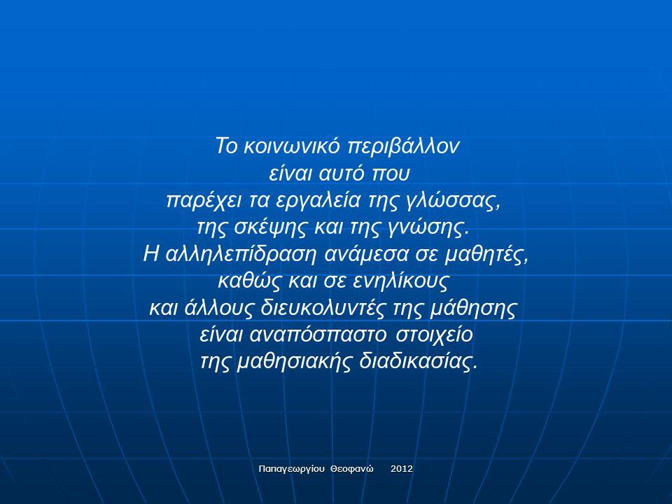 Παπαγεωργίου Θεοφανώ 2012 …και συνετέλεσαν στην κατάρριψη της αντίληψης της μάθησης ως μιας διαδικασίας μετάδοσης γνώσεων ή μιας παρουσίασης των δομών ενός γνωστικού αντικειμένου από το δάσκαλο, κατά τρόπο γραμμικό και αθροιστικό (βλ.