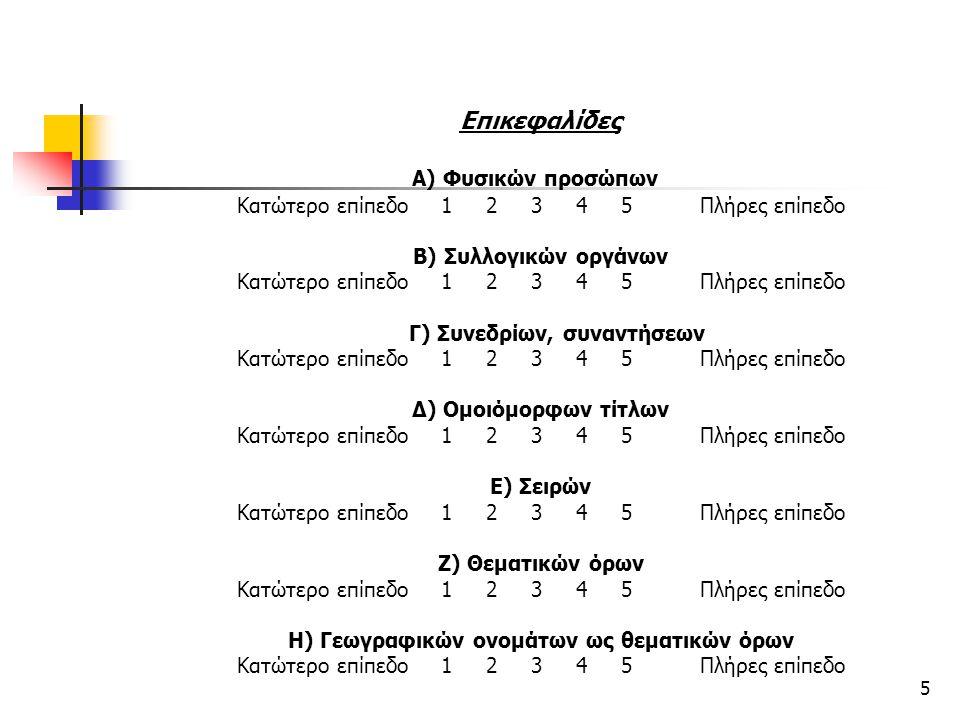 5 Επικεφαλίδες Α) Φυσικών προσώπων Κατώτερο επίπεδο 1 2 3 4 5 Πλήρες επίπεδο Β) Συλλογικών οργάνων Κατώτερο επίπεδο 1 2 3 4 5 Πλήρες επίπεδο Γ) Συνεδρ