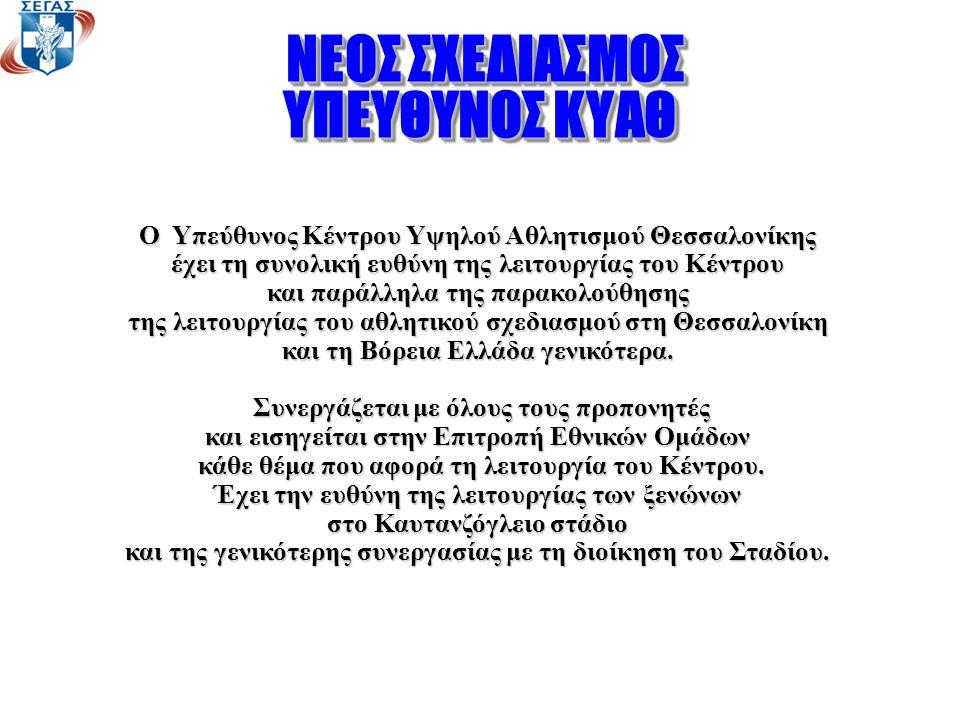 ΝΕΟΣ ΣΧΕΔΙΑΣΜΟΣ ΝΕΟΣ ΣΧΕΔΙΑΣΜΟΣ ΥΠΕΥΘΥΝΟΣ ΚΥΑΘ ΝΕΟΣ ΣΧΕΔΙΑΣΜΟΣ ΝΕΟΣ ΣΧΕΔΙΑΣΜΟΣ ΥΠΕΥΘΥΝΟΣ ΚΥΑΘ Ο Υπεύθυνος Κέντρου Υψηλού Αθλητισμού Θεσσαλονίκης έχει τη συνολική ευθύνη της λειτουργίας του Κέντρου και παράλληλα της παρακολούθησης της λειτουργίας του αθλητικού σχεδιασμού στη Θεσσαλονίκη και τη Βόρεια Ελλάδα γενικότερα.