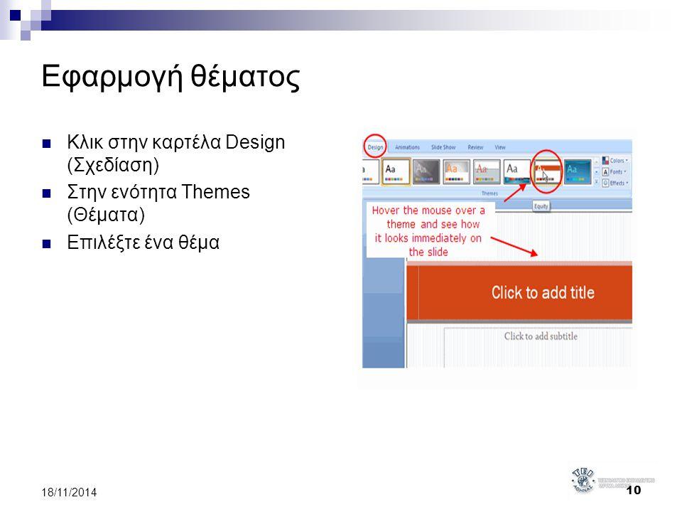 Εφαρμογή θέματος Κλικ στην καρτέλα Design (Σχεδίαση) Στην ενότητα Themes (Θέματα) Επιλέξτε ένα θέμα 10 18/11/2014