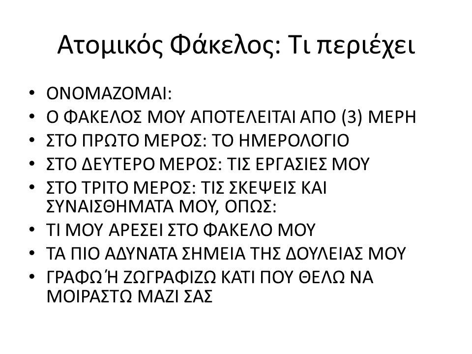 Ατομικός Φάκελος: Τι περιέχει ΟΝΟΜΑΖΟΜΑΙ: Ο ΦΑΚΕΛΟΣ ΜΟΥ ΑΠΟΤΕΛΕΙΤΑΙ ΑΠΟ (3) ΜΕΡΗ ΣΤΟ ΠΡΩΤΟ ΜΕΡΟΣ: ΤΟ ΗΜΕΡΟΛΟΓΙΟ ΣΤΟ ΔΕΥΤΕΡΟ ΜΕΡΟΣ: ΤΙΣ ΕΡΓΑΣΙΕΣ ΜΟΥ ΣΤΟ ΤΡΙΤΟ ΜΕΡΟΣ: ΤΙΣ ΣΚΕΨΕΙΣ ΚΑΙ ΣΥΝΑΙΣΘΗΜΑΤΑ ΜΟΥ, ΟΠΩΣ: ΤΙ ΜΟΥ ΑΡΕΣΕΙ ΣΤΟ ΦΑΚΕΛΟ ΜΟΥ ΤΑ ΠΙΟ ΑΔΥΝΑΤΑ ΣΗΜΕΙΑ ΤΗΣ ΔΟΥΛΕΙΑΣ ΜΟΥ ΓΡΑΦΩ Ή ΖΩΓΡΑΦΙΖΩ ΚΑΤΙ ΠΟΥ ΘΕΛΩ ΝΑ ΜΟΙΡΑΣΤΩ ΜΑΖΙ ΣΑΣ