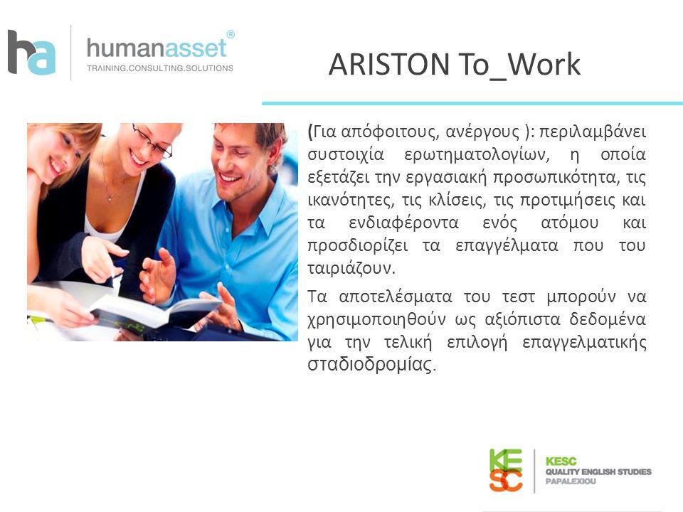 ARISTON To_Work (Για απόφοιτους, ανέργους ): περιλαμβάνει συστοιχία ερωτηματολογίων, η οποία εξετάζει την εργασιακή προσωπικότητα, τις ικανότητες, τις