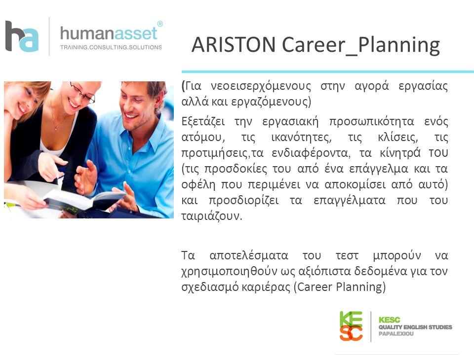 ARISTON Career_Planning (Για νεοεισερχόμενους στην αγορά εργασίας αλλά και εργαζόμενους) Εξετάζει την εργασιακή προσωπικότητα ενός ατόμου, τις ικανότη