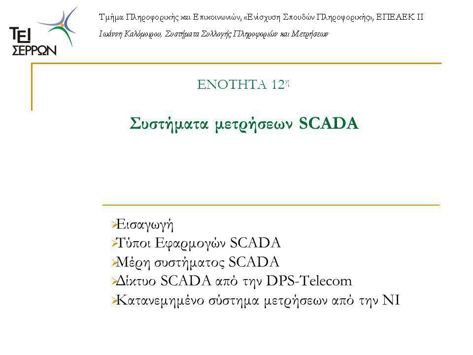 ΕΝΟΤΗΤΑ 12 η Συστήματα μετρήσεων SCADA  Εισαγωγή  Τύποι Εφαρμογών SCADA  Μέρη συστήματος SCADA  Δίκτυο SCADA από την DPS-Telecom  Κατανεμημένο σύστημα μετρήσεων από την NI