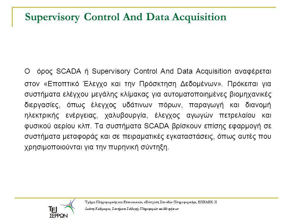 Supervisory Control And Data Acquisition O όρος SCADA ή Supervisory Control And Data Acquisition αναφέρεται στον «Εποπτικό Έλεγχο και την Πρόσκτηση Δε
