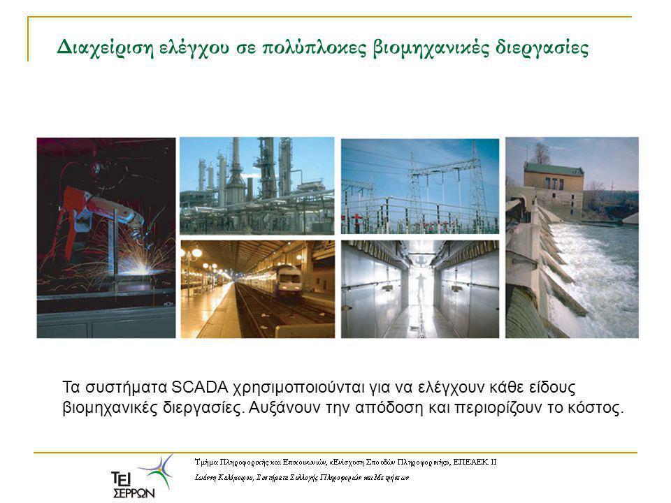 Διαχείριση ελέγχου σε πολύπλοκες βιομηχανικές διεργασίες Τα συστήματα SCADA χρησιμοποιούνται για να ελέγχουν κάθε είδους βιομηχανικές διεργασίες.