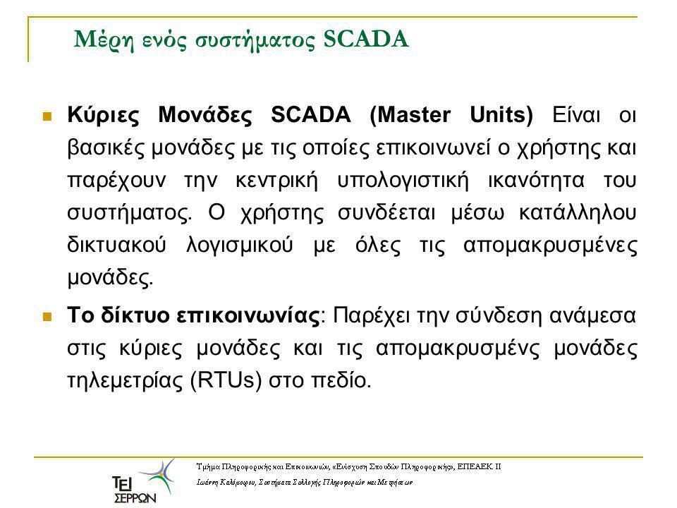 Μέρη ενός συστήματος SCADA Κύριες Μονάδες SCADA (Master Units) Είναι οι βασικές μονάδες με τις οποίες επικοινωνεί ο χρήστης και παρέχουν την κεντρική υπολογιστική ικανότητα του συστήματος.