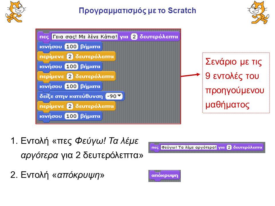 Προγραμματισμός με το Scratch 1.Εντολή «πες Φεύγω! Τα λέμε αργότερα για 2 δευτερόλεπτα» 2.Εντολή «απόκρυψη» Σενάριο με τις 9 εντολές του προηγούμενου