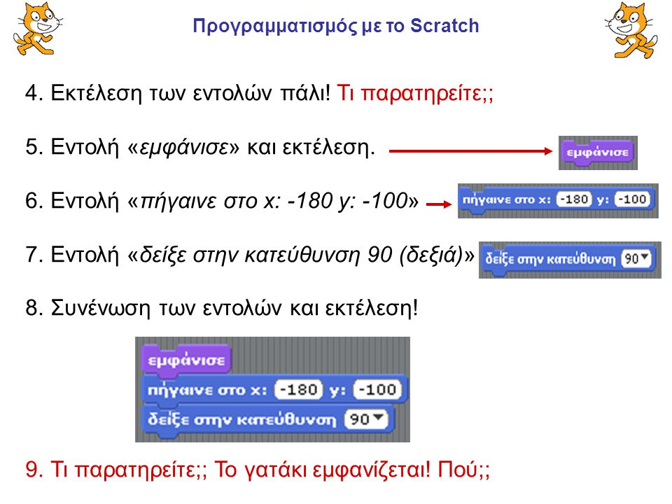 Προγραμματισμός με το Scratch 4.Εκτέλεση των εντολών πάλι! Τι παρατηρείτε;; 5.Εντολή «εμφάνισε» και εκτέλεση. 6.Εντολή «πήγαινε στο x: -180 y: -100» 7