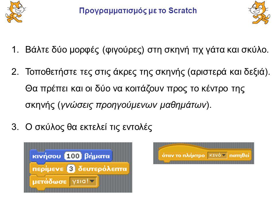 Προγραμματισμός με το Scratch 1.Βάλτε δύο μορφές (φιγούρες) στη σκηνή πχ γάτα και σκύλο. 2.Τοποθετήστε τες στις άκρες της σκηνής (αριστερά και δεξιά).