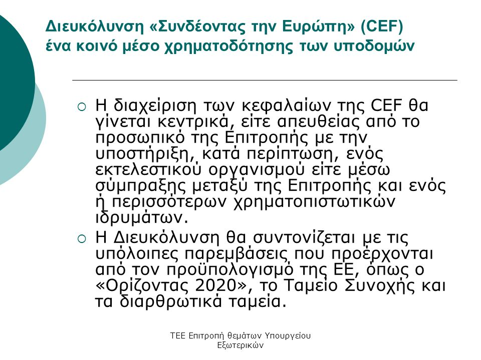 ΤΕΕ Επιτροπή θεμάτων Υπουργείου Εξωτερικών Διευκόλυνση «Συνδέοντας την Ευρώπη» (CEF) ένα κοινό μέσο χρηματοδότησης των υποδομών  H διαχείριση των κεφαλαίων της CEF θα γίνεται κεντρικά, είτε απευθείας από το προσωπικό της Επιτροπής με την υποστήριξη, κατά περίπτωση, ενός εκτελεστικού οργανισμού είτε μέσω σύμπραξης μεταξύ της Επιτροπής και ενός ή περισσότερων χρηματοπιστωτικών ιδρυμάτων.