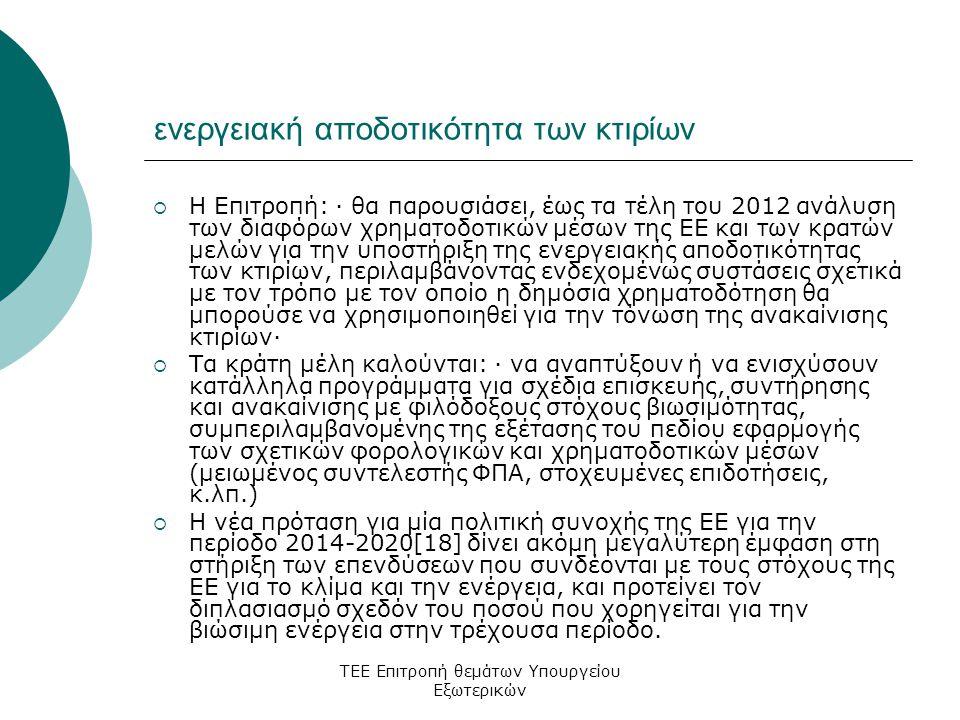 ΤΕΕ Επιτροπή θεμάτων Υπουργείου Εξωτερικών ενεργειακή αποδοτικότητα των κτιρίων  Η Επιτροπή: · θα παρουσιάσει, έως τα τέλη του 2012 ανάλυση των διαφόρων χρηματοδοτικών μέσων της ΕΕ και των κρατών μελών για την υποστήριξη της ενεργειακής αποδοτικότητας των κτιρίων, περιλαμβάνοντας ενδεχομένως συστάσεις σχετικά με τον τρόπο με τον οποίο η δημόσια χρηματοδότηση θα μπορούσε να χρησιμοποιηθεί για την τόνωση της ανακαίνισης κτιρίων·  Τα κράτη μέλη καλούνται: · να αναπτύξουν ή να ενισχύσουν κατάλληλα προγράμματα για σχέδια επισκευής, συντήρησης και ανακαίνισης με φιλόδοξους στόχους βιωσιμότητας, συμπεριλαμβανομένης της εξέτασης του πεδίου εφαρμογής των σχετικών φορολογικών και χρηματοδοτικών μέσων (μειωμένος συντελεστής ΦΠΑ, στοχευμένες επιδοτήσεις, κ.λπ.)  Η νέα πρόταση για μία πολιτική συνοχής της ΕΕ για την περίοδο 2014-2020[18] δίνει ακόμη μεγαλύτερη έμφαση στη στήριξη των επενδύσεων που συνδέονται με τους στόχους της ΕΕ για το κλίμα και την ενέργεια, και προτείνει τον διπλασιασμό σχεδόν του ποσού που χορηγείται για την βιώσιμη ενέργεια στην τρέχουσα περίοδο.