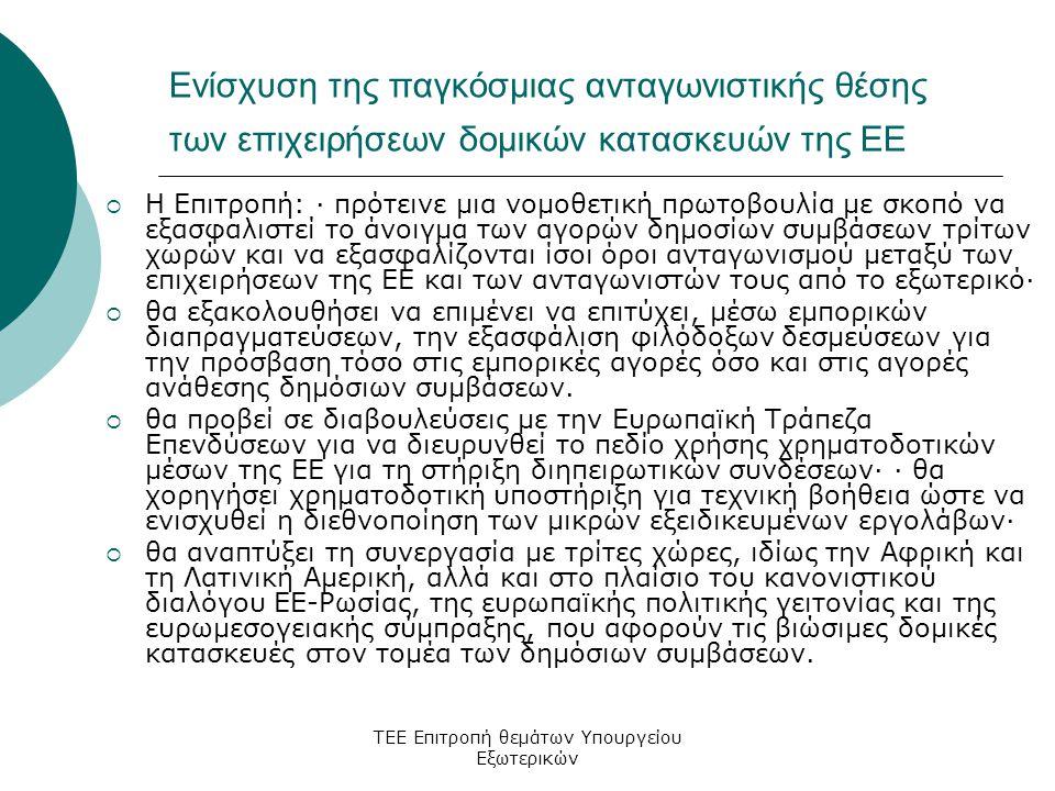 ΤΕΕ Επιτροπή θεμάτων Υπουργείου Εξωτερικών Ενίσχυση της παγκόσμιας ανταγωνιστικής θέσης των επιχειρήσεων δομικών κατασκευών της ΕΕ  Η Επιτροπή: · πρότεινε μια νομοθετική πρωτοβουλία με σκοπό να εξασφαλιστεί το άνοιγμα των αγορών δημοσίων συμβάσεων τρίτων χωρών και να εξασφαλίζονται ίσοι όροι ανταγωνισμού μεταξύ των επιχειρήσεων της ΕΕ και των ανταγωνιστών τους από το εξωτερικό·  θα εξακολουθήσει να επιμένει να επιτύχει, μέσω εμπορικών διαπραγματεύσεων, την εξασφάλιση φιλόδοξων δεσμεύσεων για την πρόσβαση τόσο στις εμπορικές αγορές όσο και στις αγορές ανάθεσης δημόσιων συμβάσεων.