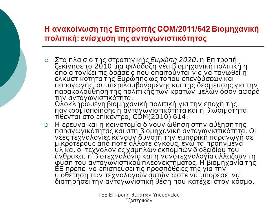 ΤΕΕ Επιτροπή θεμάτων Υπουργείου Εξωτερικών Η ανακοίνωση της Επιτροπής COM/2011/642 Βιομηχανική πολιτική: ενίσχυση της ανταγωνιστικότητας  Στο πλαίσιο της στρατηγικής Ευρώπη 2020, η Επιτροπή ξεκίνησε το 2010 μια φιλόδοξη νέα βιομηχανική πολιτική η οποία τονίζει τις δράσεις που απαιτούνται για να τονωθεί η ελκυστικότητα της Ευρώπης ως τόπου επενδύσεων και παραγωγής, συμπεριλαμβανομένης και της δέσμευσης για την παρακολούθηση της πολιτικής των κρατών μελών όσον αφορά την ανταγωνιστικότητα.