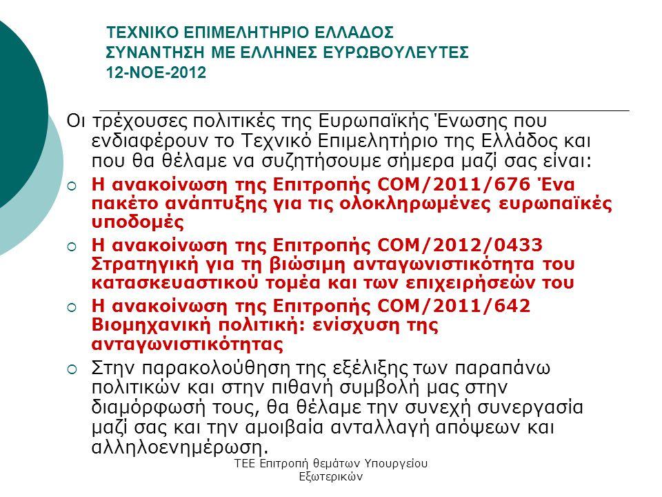 ΤΕΧΝΙΚΟ ΕΠΙΜΕΛΗΤΗΡΙΟ ΕΛΛΑΔΟΣ ΣΥΝΑΝΤΗΣΗ ΜΕ ΕΛΛΗΝΕΣ ΕΥΡΩΒΟΥΛΕΥΤΕΣ 12-ΝΟΕ-2012 Οι τρέχουσες πολιτικές της Ευρωπαϊκής Ένωσης που ενδιαφέρουν το Τεχνικό Επιμελητήριο της Ελλάδος και που θα θέλαμε να συζητήσουμε σήμερα μαζί σας είναι:  Η ανακοίνωση της Επιτροπής COM/2011/676 Ένα πακέτο ανάπτυξης για τις ολοκληρωμένες ευρωπαϊκές υποδομές  Η ανακοίνωση της Επιτροπής COM/2012/0433 Στρατηγική για τη βιώσιμη ανταγωνιστικότητα του κατασκευαστικού τομέα και των επιχειρήσεών του  Η ανακοίνωση της Επιτροπής COM/2011/642 Βιομηχανική πολιτική: ενίσχυση της ανταγωνιστικότητας  Στην παρακολούθηση της εξέλιξης των παραπάνω πολιτικών και στην πιθανή συμβολή μας στην διαμόρφωσή τους, θα θέλαμε την συνεχή συνεργασία μαζί σας και την αμοιβαία ανταλλαγή απόψεων και αλληλοενημέρωση.
