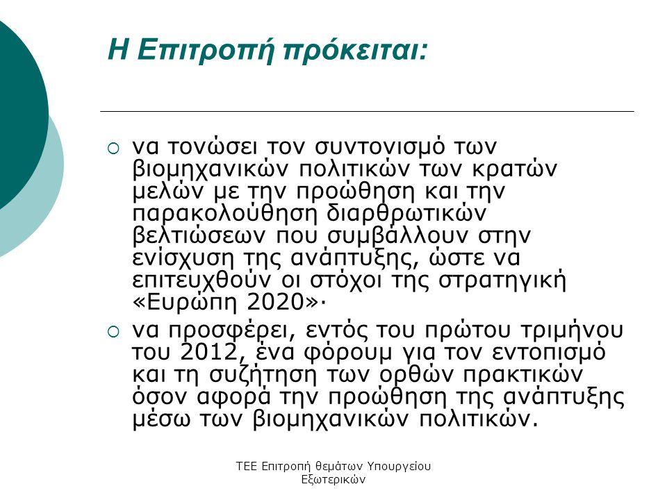 ΤΕΕ Επιτροπή θεμάτων Υπουργείου Εξωτερικών Η Επιτροπή πρόκειται:  να τονώσει τον συντονισμό των βιομηχανικών πολιτικών των κρατών μελών με την προώθηση και την παρακολούθηση διαρθρωτικών βελτιώσεων που συμβάλλουν στην ενίσχυση της ανάπτυξης, ώστε να επιτευχθούν οι στόχοι της στρατηγική «Ευρώπη 2020»·  να προσφέρει, εντός του πρώτου τριμήνου του 2012, ένα φόρουμ για τον εντοπισμό και τη συζήτηση των ορθών πρακτικών όσον αφορά την προώθηση της ανάπτυξης μέσω των βιομηχανικών πολιτικών.