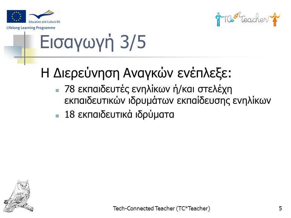 Tech-Connected Teacher (TC*Teacher)5 Εισαγωγή 3/5 Η Διερεύνηση Αναγκών ενέπλεξε: 78 εκπαιδευτές ενηλίκων ή/και στελέχη εκπαιδευτικών ιδρυμάτων εκπαίδευσης ενηλίκων 18 εκπαιδευτικά ιδρύματα