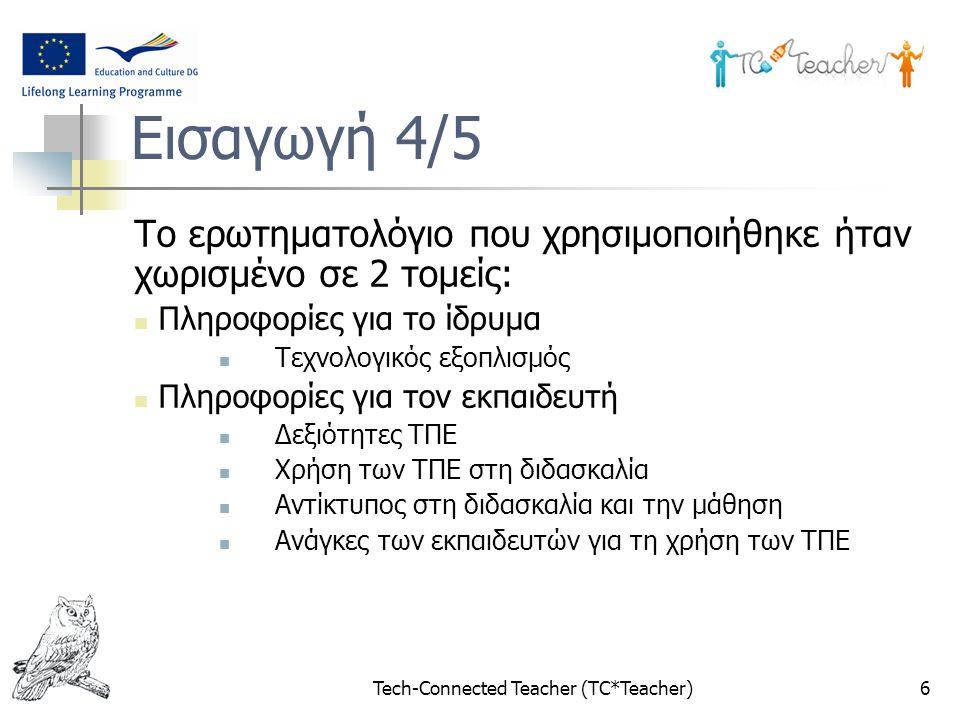 Tech-Connected Teacher (TC*Teacher)6 Εισαγωγή 4/5 Το ερωτηματολόγιο που χρησιμοποιήθηκε ήταν χωρισμένο σε 2 τομείς: Πληροφορίες για το ίδρυμα Τεχνολογικός εξοπλισμός Πληροφορίες για τον εκπαιδευτή Δεξιότητες ΤΠΕ Χρήση των ΤΠΕ στη διδασκαλία Αντίκτυπος στη διδασκαλία και την μάθηση Ανάγκες των εκπαιδευτών για τη χρήση των ΤΠΕ