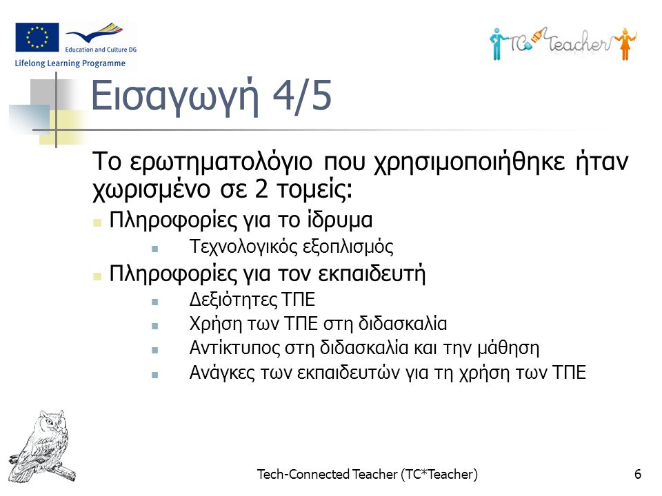 Tech-Connected Teacher (TC*Teacher)6 Εισαγωγή 4/5 Το ερωτηματολόγιο που χρησιμοποιήθηκε ήταν χωρισμένο σε 2 τομείς: Πληροφορίες για το ίδρυμα Τεχνολογ