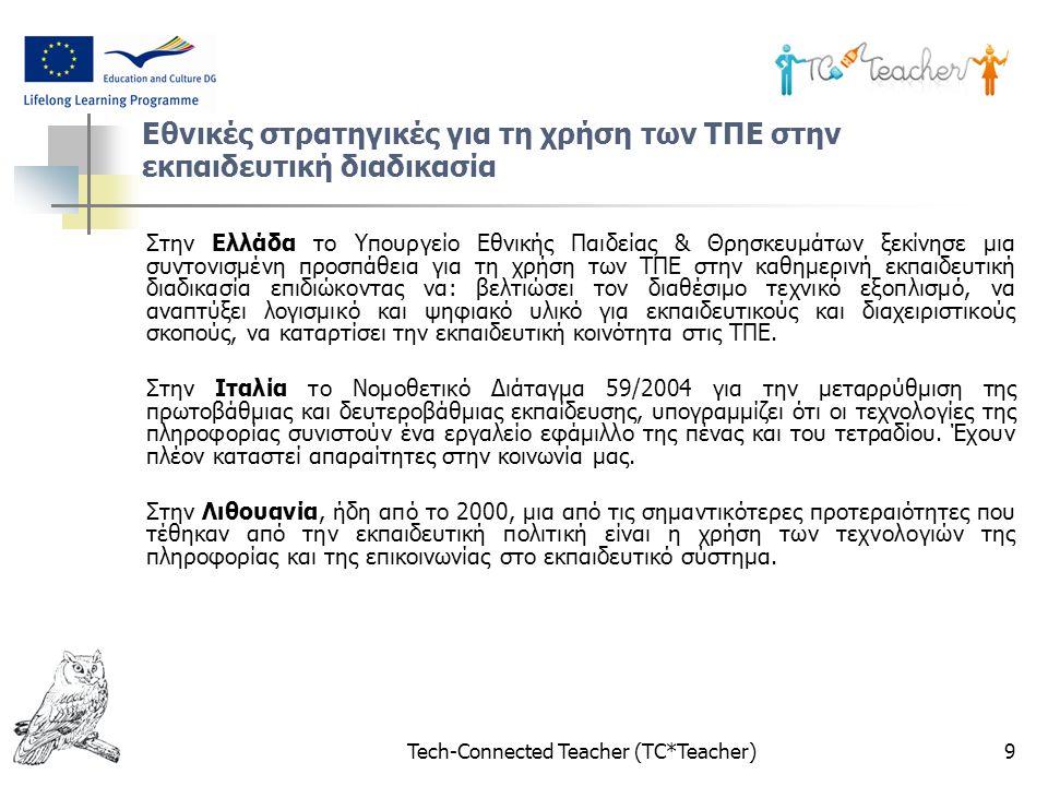 Tech-Connected Teacher (TC*Teacher)9 Εθνικές στρατηγικές για τη χρήση των ΤΠΕ στην εκπαιδευτική διαδικασία Στην Ελλάδα το Υπουργείο Εθνικής Παιδείας & Θρησκευμάτων ξεκίνησε μια συντονισμένη προσπάθεια για τη χρήση των ΤΠΕ στην καθημερινή εκπαιδευτική διαδικασία επιδιώκοντας να: βελτιώσει τον διαθέσιμο τεχνικό εξοπλισμό, να αναπτύξει λογισμικό και ψηφιακό υλικό για εκπαιδευτικούς και διαχειριστικούς σκοπούς, να καταρτίσει την εκπαιδευτική κοινότητα στις ΤΠΕ.
