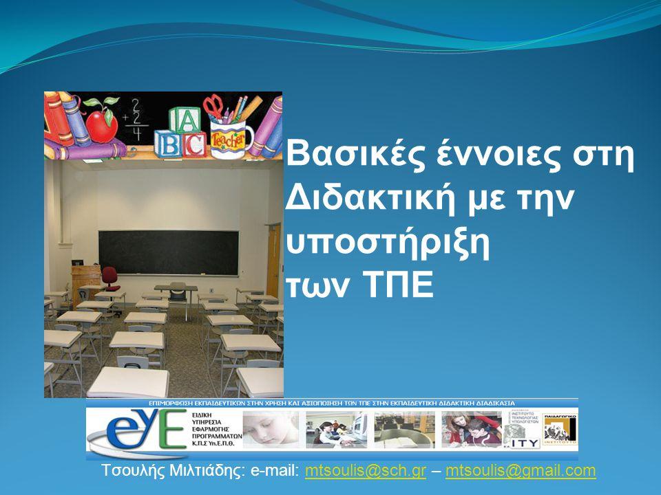 Tσουλής Μιλτιάδης: e-mail: mtsoulis@sch.gr – mtsoulis@gmail.commtsoulis@sch.grmtsoulis@gmail.com Βασικές έννοιες στη Διδακτική με την υποστήριξη των ΤΠΕ