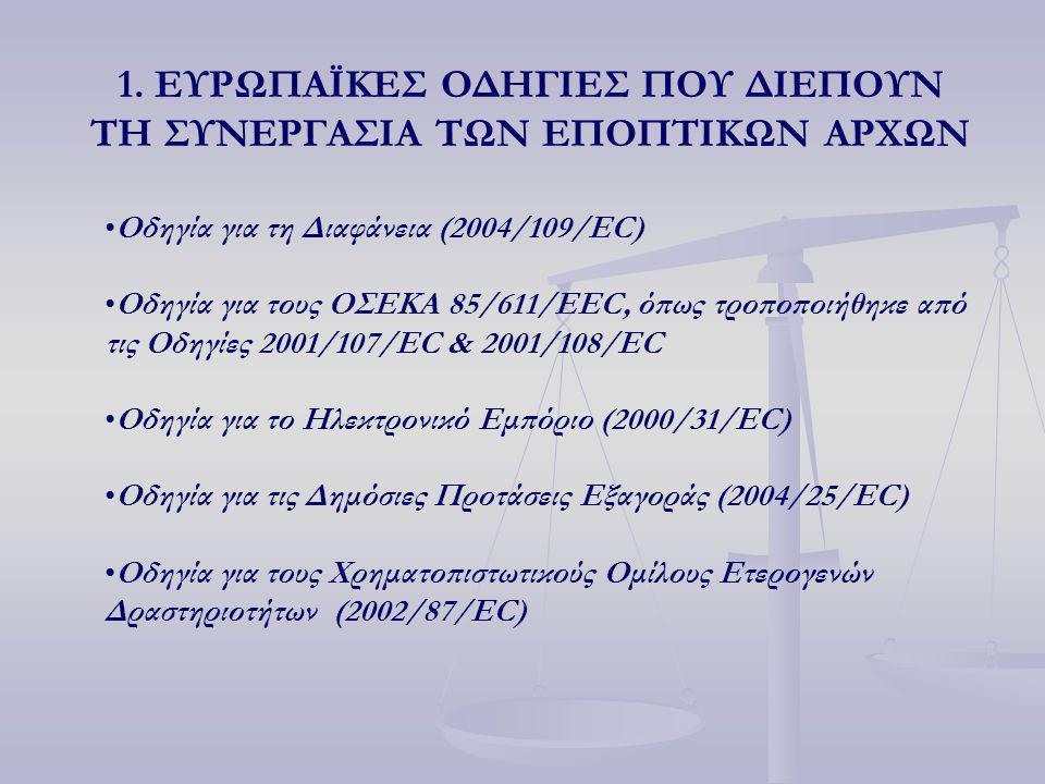 1. ΕΥΡΩΠΑΪΚΕΣ ΟΔΗΓΙΕΣ ΠΟΥ ΔΙΕΠΟΥΝ ΤΗ ΣΥΝΕΡΓΑΣΙΑ ΤΩΝ ΕΠΟΠΤΙΚΩΝ ΑΡΧΩΝ Οδηγία για τη Διαφάνεια (2004/109/EC) Οδηγία για τους ΟΣΕΚΑ 85/611/EEC, όπως τροπο