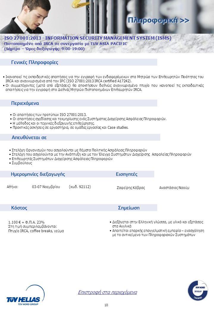10 ISO 27001:2013 - INFORMATION SECURITY MANAGEMENT SYSTEM (ISMS) Πιστοποιημένο από IRCA σε συνεργασία με TUV ASIA PACIFIC (5ήμερο – Ώρες διεξαγωγής: 9:00-19:00) Οι απαιτήσεις των προτύπων ISO 27001:2013.