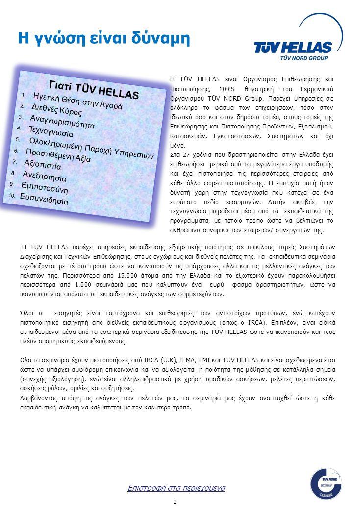 13 Παρακαλούμε αποστείλετε την παρούσα αίτηση συμπληρωμένη με fax: 210.65.28.025 ή με e-mail: training@tuvhellas.gr αν αφορά σε σεμινάριο Αθήνας, στο 2310.42.84.98 ή akoukoura@tuv-nord.com αν αφορά σε σεμινάριο Θεσσαλονίκης ή στο 2810-391858 ή heraklion1@tuvhellas.gr αν αφορά σε σεμινάριο Κρήτης και θα επικοινωνήσουμε μαζί σας το συντομότερο δυνατόν.heraklion1@tuvhellas.gr Αποστολή των αιτήσεων, το αργότερο δέκα (10) ημέρες πριν την έναρξη κάθε σεμιναρίου.