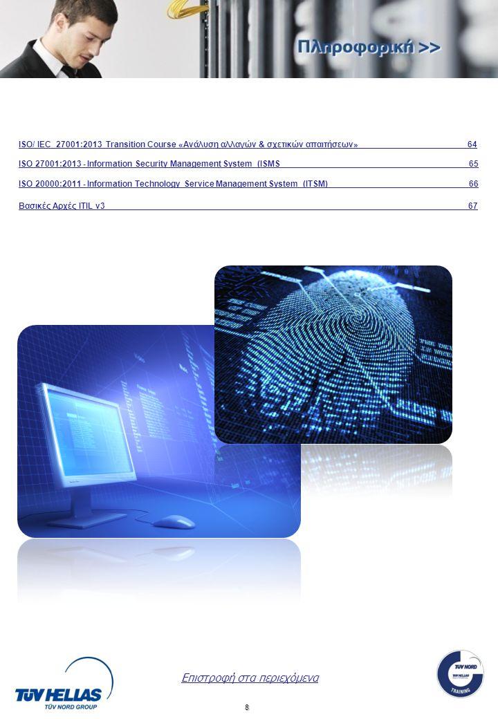 8 Επιστροφή στα περιεχόμενα ISO/ IEC 27001:2013 Transition Course «Ανάλυση αλλαγών & σχετικών απαιτήσεων» 64 ISO 27001:2013 - Information Security Management System (ISMS 65 ISO 20 00:2011 - Information Technology Service Management System (ITSM) 66 Βασικές Αρχές ITIL v3 67