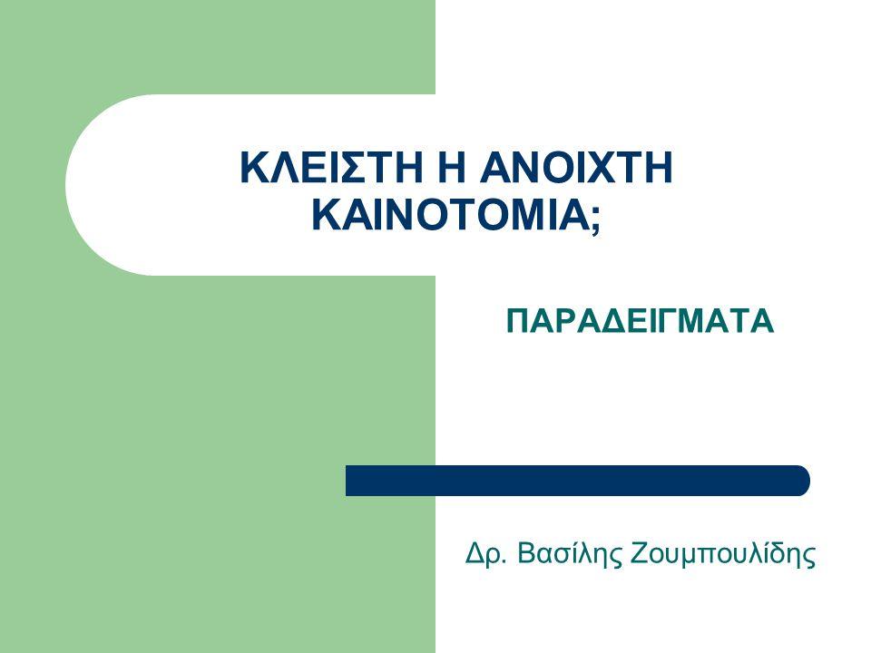 ΚΛΕΙΣΤΗ Η ΑΝΟΙΧΤΗ ΚΑΙΝΟΤΟΜΙΑ; ΠΑΡΑΔΕΙΓΜΑΤΑ Δρ. Βασίλης Ζουμπουλίδης