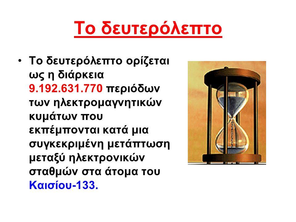 Το δευτερόλεπτο Το δευτερόλεπτο ορίζεται ως η διάρκεια 9.192.631.770 περιόδων των ηλεκτρομαγνητικών κυμάτων που εκπέμπονται κατά μια συγκεκριμένη μετά