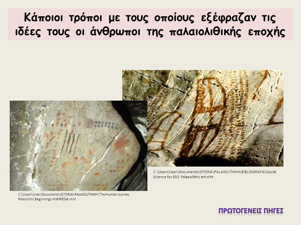 C:\Users\User\Documents\ISTORIA\PALAIOLITHIKH\BIBLIOGRAFIA\Social Science for ESO Palaeolithic art.mht C:\Users\User\Documents\ISTORIA\PALAIOLITHIKH\The Human Journey Paleolithic Beginnings WIKIPEDIA.mht Κάποιοι τρόποι με τους οποίους εξέφραζαν τις ιδέες τους οι άνθρωποι της παλαιολιθικής εποχής