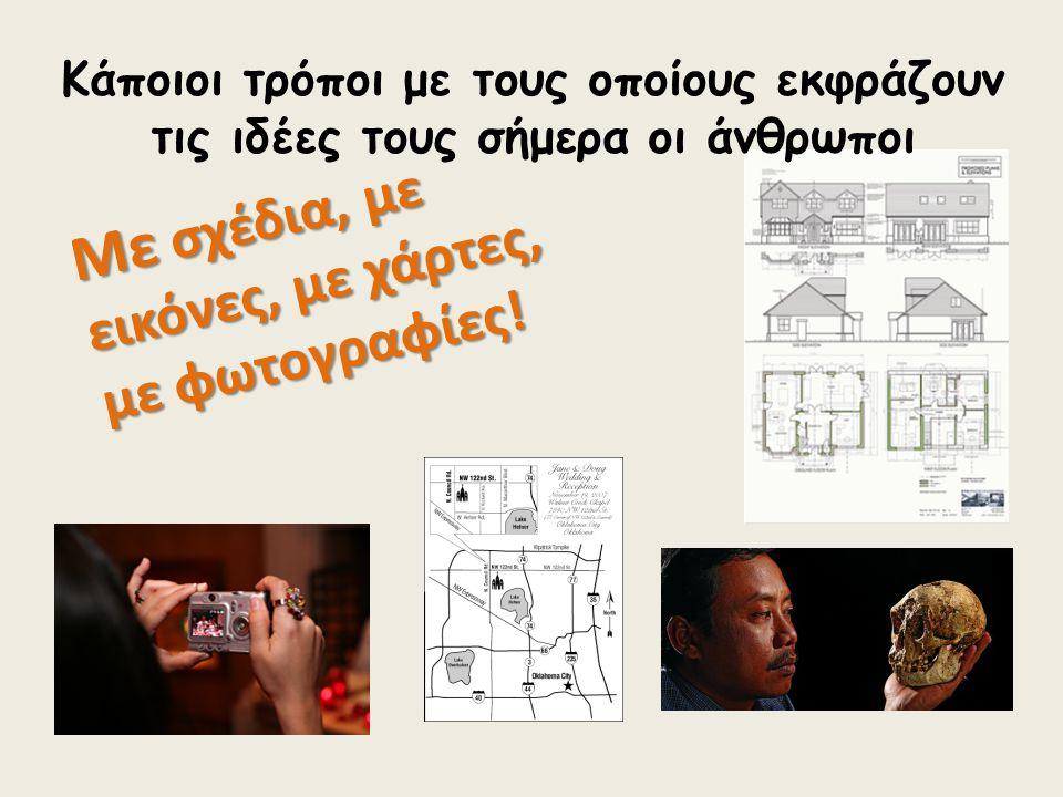 Με σχέδια, με εικόνες, με χάρτες, με φωτογραφίες! Κάποιοι τρόποι με τους οποίους εκφράζουν τις ιδέες τους σήμερα οι άνθρωποι