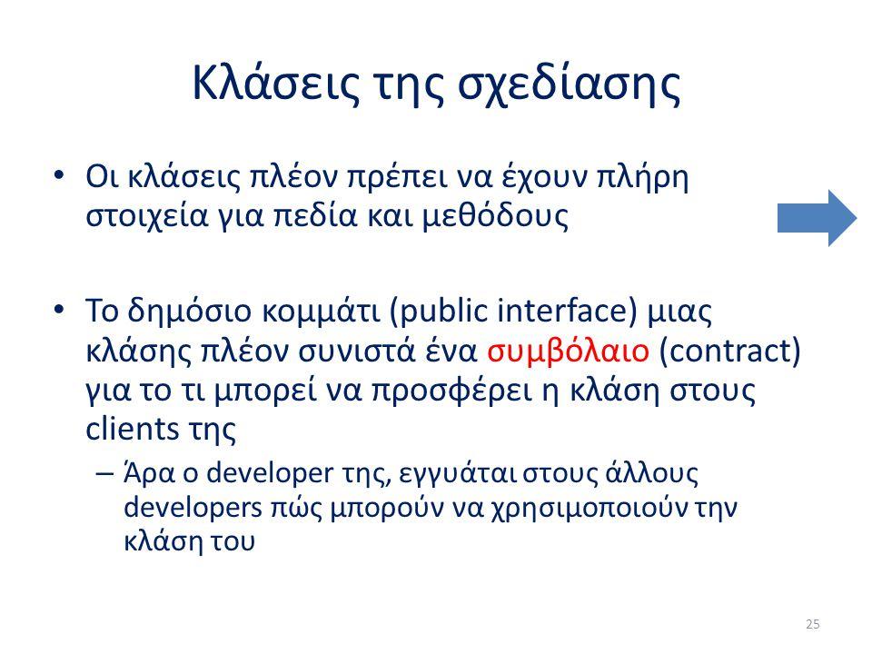 Κλάσεις της σχεδίασης Οι κλάσεις πλέον πρέπει να έχουν πλήρη στοιχεία για πεδία και μεθόδους Το δημόσιο κομμάτι (public interface) μιας κλάσης πλέον συνιστά ένα συμβόλαιο (contract) για το τι μπορεί να προσφέρει η κλάση στους clients της – Άρα ο developer της, εγγυάται στους άλλους developers πώς μπορούν να χρησιμοποιούν την κλάση του 25