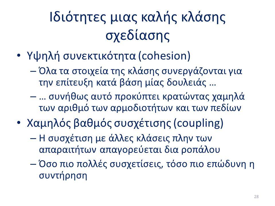 Ιδιότητες μιας καλής κλάσης σχεδίασης Υψηλή συνεκτικότητα (cohesion) – Όλα τα στοιχεία της κλάσης συνεργάζονται για την επίτευξη κατά βάση μίας δουλειάς … – … συνήθως αυτό προκύπτει κρατώντας χαμηλά των αριθμό των αρμοδιοτήτων και των πεδίων Χαμηλός βαθμός συσχέτισης (coupling) – Η συσχέτιση με άλλες κλάσεις πλην των απαραιτήτων απαγορεύεται δια ροπάλου – Όσο πιο πολλές συσχετίσεις, τόσο πιο επώδυνη η συντήρηση 28