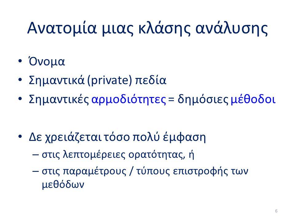 Ανατομία μιας κλάσης ανάλυσης Όνομα Σημαντικά (private) πεδία Σημαντικές αρμοδιότητες = δημόσιες μέθοδοι Δε χρειάζεται τόσο πολύ έμφαση – στις λεπτομέρειες ορατότητας, ή – στις παραμέτρους / τύπους επιστροφής των μεθόδων 6