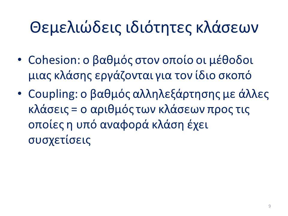 Θεμελιώδεις ιδιότητες κλάσεων Cohesion: ο βαθμός στον οποίο οι μέθοδοι μιας κλάσης εργάζονται για τον ίδιο σκοπό Coupling: ο βαθμός αλληλεξάρτησης με άλλες κλάσεις = ο αριθμός των κλάσεων προς τις οποίες η υπό αναφορά κλάση έχει συσχετίσεις 9