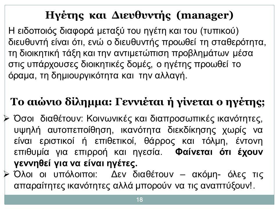 18 Ηγέτης και Διευθυντής (manager) Η ειδοποιός διαφορά μεταξύ του ηγέτη και του (τυπικού) διευθυντή είναι ότι, ενώ ο διευθυντής προωθεί τη σταθερότητα, τη διοικητική τάξη και την αντιμετώπιση προβλημάτων μέσα στις υπάρχουσες διοικητικές δομές, ο ηγέτης προωθεί το όραμα, τη δημιουργικότητα και την αλλαγή.