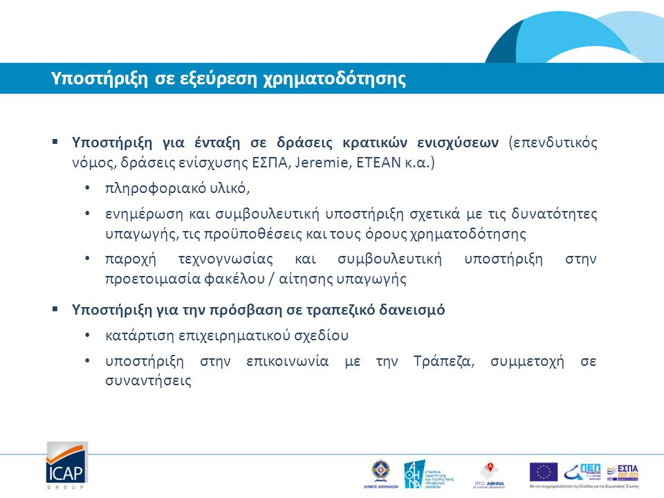 Υποστήριξη σε εξεύρεση χρηματοδότησης  Υποστήριξη για ένταξη σε δράσεις κρατικών ενισχύσεων (επενδυτικός νόμος, δράσεις ενίσχυσης ΕΣΠΑ, Jeremie, ΕΤΕΑ