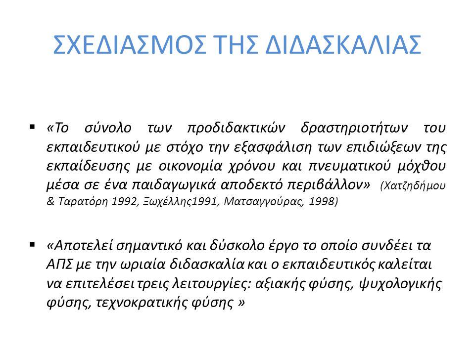 ΣΧΕ∆ΙΑΣΜΟΣ ΤΗΣ ∆Ι∆ΑΣΚΑΛΙΑΣ  «Το σύνολο των προδιδακτικών δραστηριοτήτων του εκπαιδευτικού με στόχο την εξασφάλιση των επιδιώξεων της εκπαίδευσης με οικονομία χρόνου και πνευματικού μόχθου μέσα σε ένα παιδαγωγικά αποδεκτό περιβάλλον» (Χατζηδήμου & Ταρατόρη 1992, Ξωχέλλης1991, Ματσαγγούρας, 1998)  «Αποτελεί σημαντικό και δύσκολο έργο το οποίο συνδέει τα ΑΠΣ με την ωριαία διδασκαλία και ο εκπαιδευτικός καλείται να επιτελέσει τρεις λειτουργίες: αξιακής φύσης, ψυχολογικής φύσης, τεχνοκρατικής φύσης »